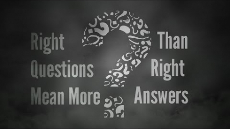 Right Questions Mean More Than Answers